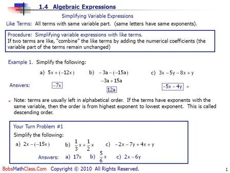 1.4 Algebraic Expressions BobsMathClass.Com Copyright © 2010 All Rights Reserved. 1 Like Terms: All terms with same variable part. (same letters have same.
