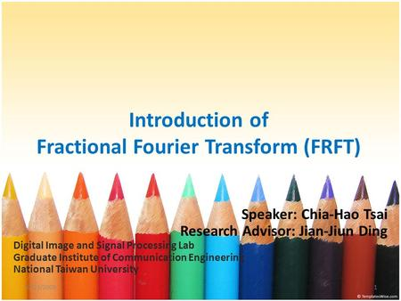 Introduction of Fractional Fourier Transform (FRFT) Speaker: Chia-Hao Tsai Research Advisor: Jian-Jiun Ding Digital Image and Signal Processing Lab Graduate.