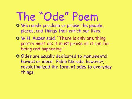 "The ""Ode"" Poem We rarely proclaim or praise the people, places, and things that enrich our lives. W.H. Auden said, ""There is only one thing poetry must."