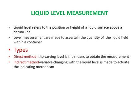 LIQUID LEVEL MEASUREMENT Liquid level refers to the position or height of a liquid surface above a datum line. Level measurement are made to ascertain.