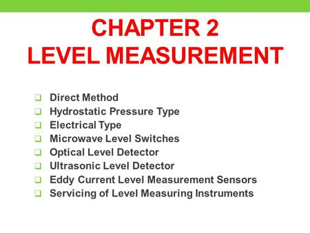 CHAPTER 2 LEVEL MEASUREMENT  Direct Method  Hydrostatic Pressure Type  Electrical Type  Microwave Level Switches  Optical Level Detector  Ultrasonic.