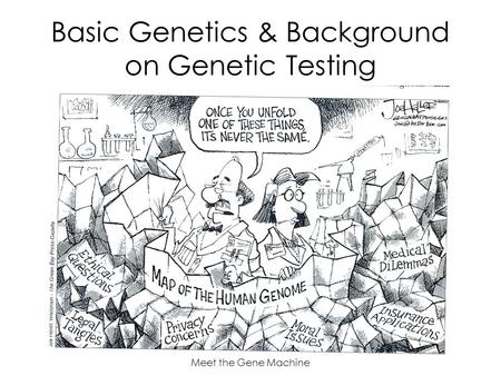 Meet the Gene Machine Basic Genetics & Background on Genetic Testing.
