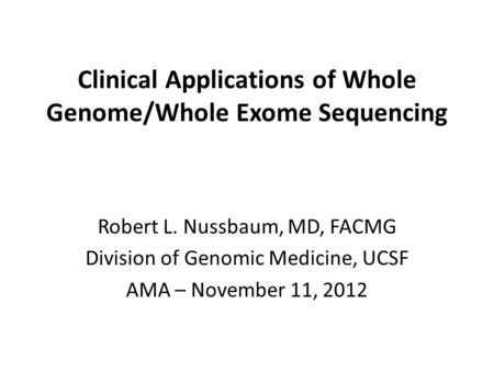 Clinical Applications of Whole Genome/Whole Exome Sequencing Robert L. Nussbaum, MD, FACMG Division of Genomic Medicine, UCSF AMA – November 11, 2012.