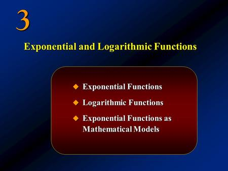 3  Exponential Functions  Logarithmic Functions  Exponential Functions as Mathematical Models Exponential and Logarithmic Functions.