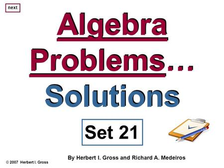 Algebra Problems… Solutions Algebra Problems… Solutions © 2007 Herbert I. Gross Set 21 By Herbert I. Gross and Richard A. Medeiros next.