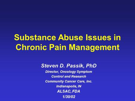 Substance Abuse Issues in Chronic Pain Management Steven D. Passik, PhD Director, Oncology Symptom Control and Research Community Cancer Care, Inc. Indianapolis,