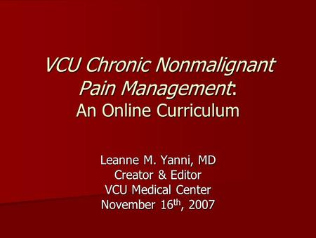 VCU Chronic Nonmalignant Pain Management: An Online Curriculum Leanne M. Yanni, MD Creator & Editor VCU Medical Center November 16 th, 2007.