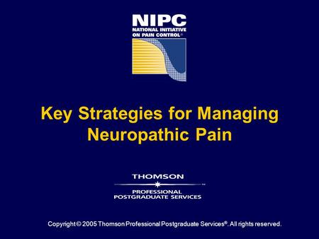 Key Strategies for Managing Neuropathic Pain Copyright © 2005 Thomson Professional Postgraduate Services ®. All rights reserved.