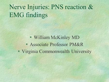 Nerve Injuries: PNS reaction & EMG findings §William McKinley MD §Associate Professor PM&R §Virginia Commonwealth University.