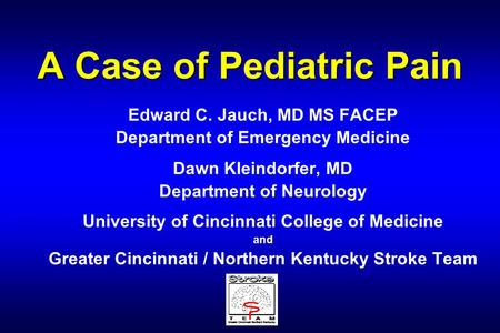 A Case of Pediatric Pain Edward C. Jauch, MD MS FACEP Department of Emergency Medicine Dawn Kleindorfer, MD Department of Neurology University of Cincinnati.