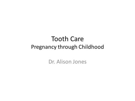 Tooth Care Pregnancy through Childhood Dr. Alison Jones.