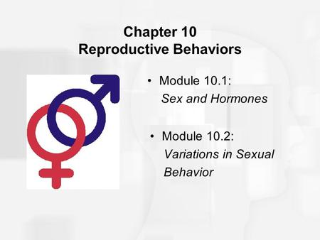 Chapter 10 Reproductive Behaviors Module 10.1: Sex and Hormones Module 10.2: Variations in Sexual Behavior.