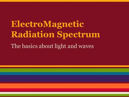 ElectroMagnetic Radiation Spectrum The basics about light and waves.