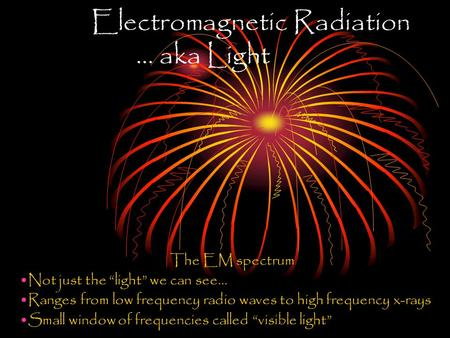 "Electromagnetic Radiation … aka Light The EM spectrum Not just the ""light"" we can see… Ranges from low frequency radio waves to high frequency x-rays."