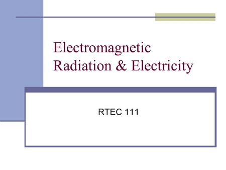 Electromagnetic Radiation & Electricity RTEC 111.