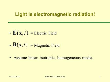 08/28/2013PHY 530 -- Lecture 011 Light is electromagnetic radiation! = Electric Field = Magnetic Field Assume linear, isotropic, homogeneous media.