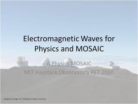 Electromagnetic Waves for Physics and MOSAIC A Physics MOSAIC MIT Haystack Observatory RET 2010 Background Image from Wikipedia, Creative Commons.