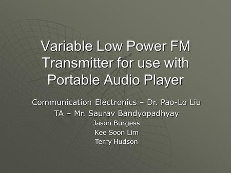 Variable Low Power FM Transmitter for use with Portable Audio Player Communication Electronics – Dr. Pao-Lo Liu TA – Mr. Saurav Bandyopadhyay Jason Burgess.