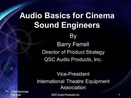ITEA Technical SeminarQSC Audio Products,Inc.1 Audio Basics for Cinema Sound Engineers By Barry Ferrell Director of Product Strategy QSC Audio Products,
