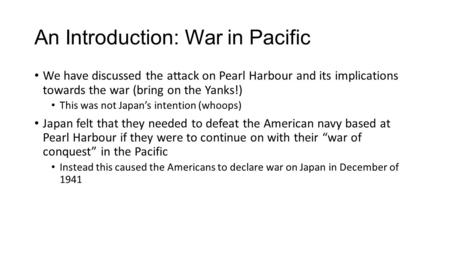 An Introduction: War in Pacific We have discussed the attack on Pearl Harbour and its implications towards the war (bring on the Yanks!) This was not Japan's.