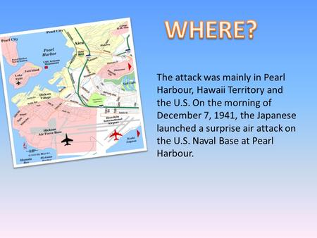 The attack was mainly in Pearl Harbour, Hawaii Territory and the U.S. On the morning of December 7, 1941, the Japanese launched a surprise air attack on.