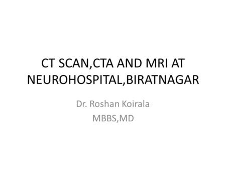 CT SCAN,CTA AND MRI AT NEUROHOSPITAL,BIRATNAGAR Dr. Roshan Koirala MBBS,MD.