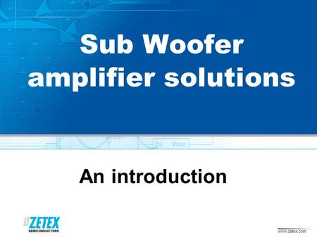 Www.zetex.com Sub Woofer amplifier solutions An introduction.