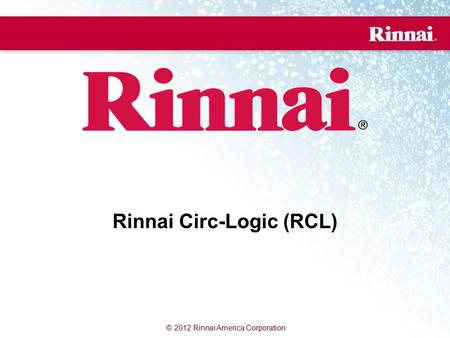 © 2012 Rinnai America Corporation Rinnai Circ-Logic (RCL)