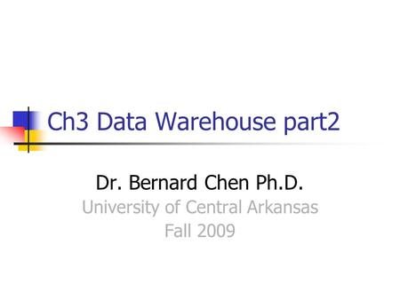 Ch3 Data Warehouse part2 Dr. Bernard Chen Ph.D. University of Central Arkansas Fall 2009.