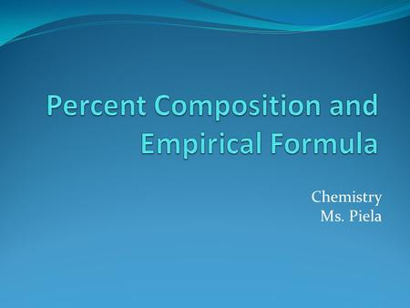 Chemistry Ms. Piela. A. Percent Composition: the percentage by mass of each element in a compound 1. Looking at the formula for FeO, we might assume the.