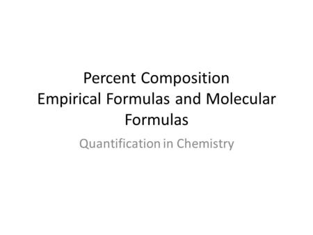 Percent Composition Empirical Formulas and Molecular Formulas Quantification in Chemistry.