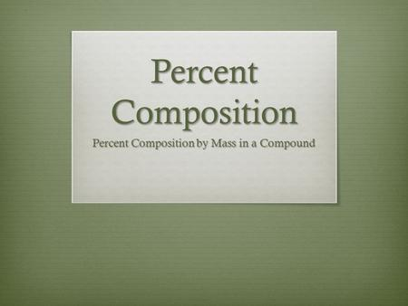 Percent Composition Percent Composition by Mass in a Compound.
