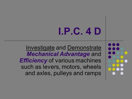 I.P.C. 4 D Investigate and Demonstrate Mechanical Advantage and Efficiency of various machines such as levers, motors, wheels and axles, pulleys and ramps.