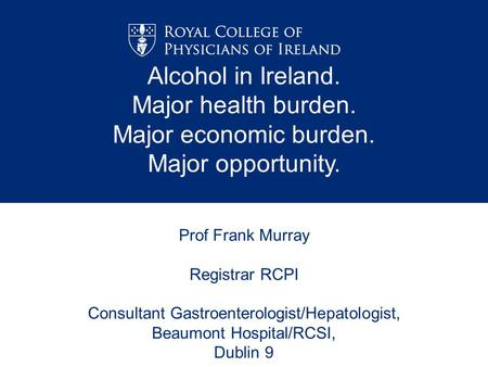 Prof Frank Murray Registrar RCPI Consultant Gastroenterologist/Hepatologist, Beaumont Hospital/RCSI, Dublin 9 Alcohol in Ireland. Major health burden.
