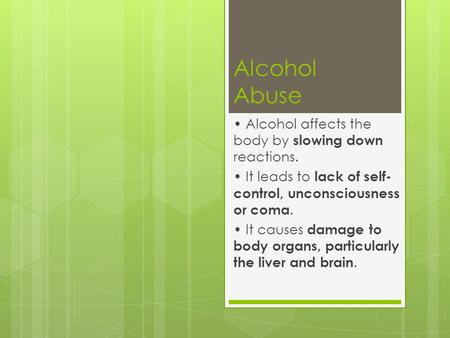 Alcohol Abuse Alcohol affects the body by slowing down reactions. It leads to lack of self- control, unconsciousness or coma. It causes damage to body.