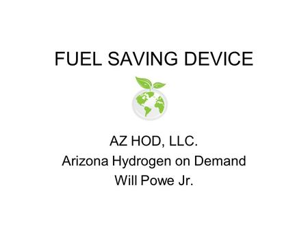 FUEL SAVING DEVICE AZ HOD, LLC. Arizona Hydrogen on Demand Will Powe Jr.