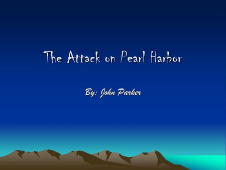 The Attack on Pearl Harbor By: John Parker Pearl Harbor Naval Base Oahu, Hawaii 3 Pacific fleet carriers were located here at the time.