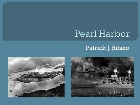 Patrick J. Ritsko.  Occurred on 7 December 1941  U.S. Navy fleets were stationed in Hawaii  Japan surprised attacked for conquering American morale.