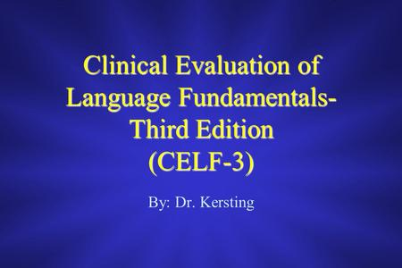 Clinical Evaluation of Language Fundamentals- Third Edition (CELF-3) By: Dr. Kersting.