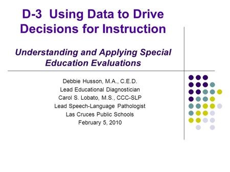 D-3 Using Data to Drive Decisions for Instruction Understanding and Applying Special Education Evaluations Debbie Husson, M.A., C.E.D. Lead Educational.