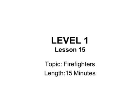 LEVEL 1 Lesson 15 Topic: Firefighters Length:15 Minutes.