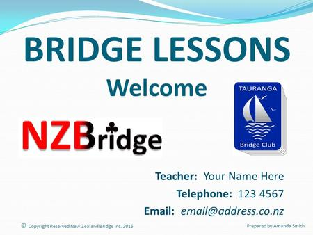 BRIDGE LESSONS Welcome Teacher: Your Name Here Telephone: 123 4567   © Copyright Reserved New Zealand Bridge Inc. 2015 Prepared.