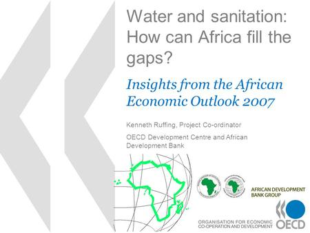 Water and sanitation: How can Africa fill the gaps? Insights from the African Economic Outlook 2007 Kenneth Ruffing, Project Co-ordinator OECD Development.