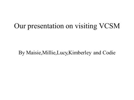 Our presentation on visiting VCSM By Maisie,Millie,Lucy,Kimberley and Codie.