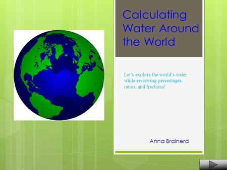 Calculating Water Around the World Anna Brainerd Let's explore the world's water while reviewing percentages, ratios, and fractions!