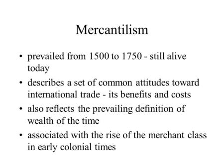 Mercantilism prevailed from 1500 to 1750 - still alive today describes a set of common attitudes toward international trade - its benefits and costs also.