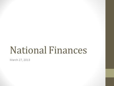 National Finances March 27, 2013. Nations' Financial Positions A nation's financial position can be understood both in absolute terms and in terms relative.