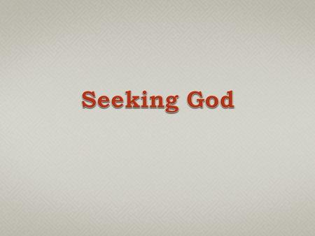  Sacred Scripture repeatedly emphasizes the importance of seeking God (Psa. 119:1-3; Acts 17:24-28).