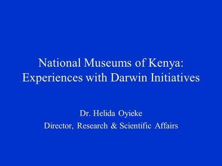 National Museums of Kenya: Experiences with Darwin Initiatives Dr. Helida Oyieke Director, Research & Scientific Affairs.