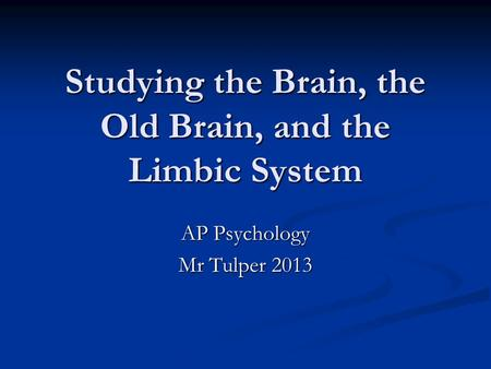 Studying the Brain, the Old Brain, and the Limbic System AP Psychology Mr Tulper 2013.